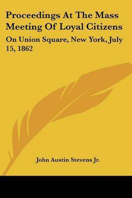 Proceedings at the Mass Meeting of Loyal Citizens: On Union Square, New York, July 15, 1862