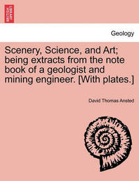 Scenery, Science, and Art; Being Extracts from the Note Book of a Geologist and Mining Engineer. [With Plates.] by David Thomas Ansted