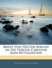Briefe Von Hector Berlioz an Die Frstin Carolyne Sayn-Wittgenstein by Hector Berlioz