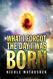 What I Forgot the Day I Was Born by Nicole Matoushek