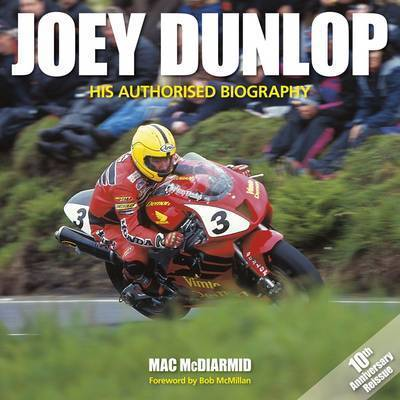 Joey Dunlop: His Authorised Biography by Mac McDiarmid