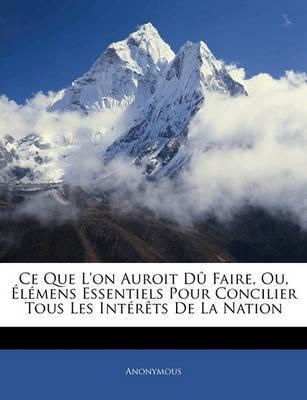 Ce Que L'On Auroit D Faire, Ou, Lmens Essentiels Pour Concilier Tous Les Intrts de La Nation by * Anonymous