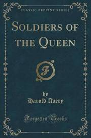 Soldiers of the Queen (Classic Reprint) by Harold Avery