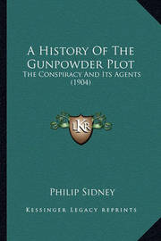 A History of the Gunpowder Plot a History of the Gunpowder Plot: The Conspiracy and Its Agents (1904) the Conspiracy and Its Agents (1904) by Sir Philip Sidney, Sir