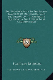 Dr. Ryerson's Reply to the Recent Pamphlet of Mr. Langton and Dr. Wilson, on the University Question, in Five Letters to M. Cameron (1861) by Egerton Ryerson