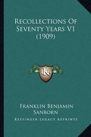 Recollections of Seventy Years V1 (1909) by Franklin Benjamin Sanborn