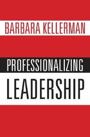 Professionalizing Leadership by Barbara Kellerman