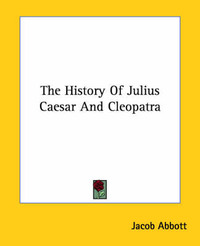 The History of Julius Caesar and Cleopatra by Jacob Abbott
