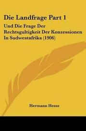 Die Landfrage Part 1: Und Die Frage Der Rechtsgultigkeit Der Konzessionen in Sudwestafrika (1906) by Hermann Hesse