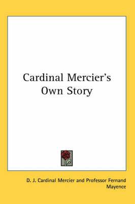 Cardinal Mercier's Own Story by D. J. Cardinal Mercier
