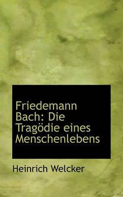 Friedemann Bach: Die Tragdie Eines Menschenlebens by Heinrich Welcker