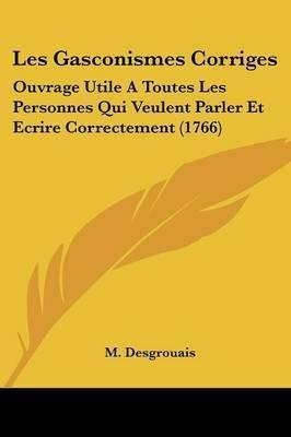 Les Gasconismes Corriges: Ouvrage Utile A Toutes Les Personnes Qui Veulent Parler Et Ecrire Correctement (1766) by M Desgrouais