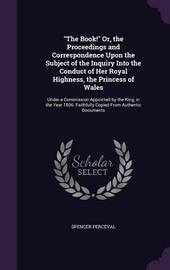 The Book! Or, the Proceedings and Correspondence Upon the Subject of the Inquiry Into the Conduct of Her Royal Highness, the Princess of Wales by Spencer Perceval image
