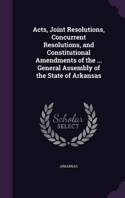 Acts, Joint Resolutions, Concurrent Resolutions, and Constitutional Amendments of the ... General Assembly of the State of Arkansas by Arkansas