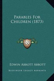 Parables for Children (1873) by Edwin Abbott Abbott