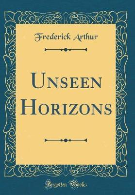 Unseen Horizons (Classic Reprint) by Frederick Arthur