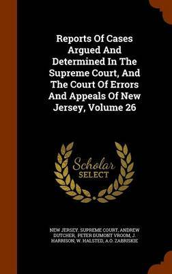 Reports of Cases Argued and Determined in the Supreme Court, and the Court of Errors and Appeals of New Jersey, Volume 26 by Andrew Dutcher