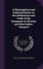A Philosophical and Political History of the Settlements and Trade of the Europeans in the East and West Indies, Volume 5 by . Raynal image