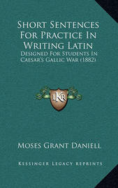 Short Sentences for Practice in Writing Latin: Designed for Students in Caesar's Gallic War (1882) by Moses Grant Daniell