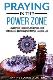 Praying in the Power Zone by Janine Logue Wooten