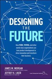 Designing the Future: How Ford, Toyota, and other world-class organizations use lean product development to drive innovation and transform their business by James M Morgan