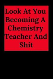 Look at You Becoming a Chemistry Teacher and Shit by Everyday Journal