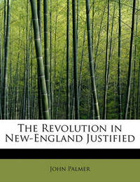 The Revolution in New-England Justified by John Palmer