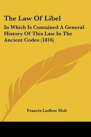 The Law Of Libel: In Which Is Contained A General History Of This Law In The Ancient Codes (1816) by Francis Ludlow Holt