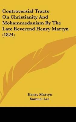 Controversial Tracts on Christianity and Mohammedanism by the Late Reverend Henry Martyn (1824) by Henry Martyn