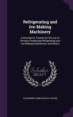 Refrigerating and Ice-Making Machinery by Alexander James Wallis-Tayler image