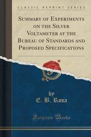 Summary of Experiments on the Silver Voltameter at the Bureau of Standards and Proposed Specifications (Classic Reprint) by E B Rosa