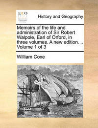 Memoirs of the Life and Administration of Sir Robert Walpole, Earl of Orford, in Three Volumes. a New Edition. .. Volume 1 of 3 by William Coxe