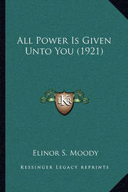 All Power Is Given Unto You (1921) by Elinor S Moody