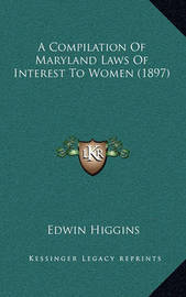 A Compilation of Maryland Laws of Interest to Women (1897) by Edwin Higgins