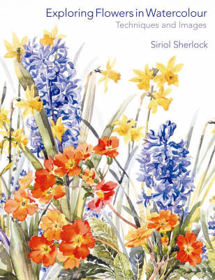 Exploring Flowers in Watercolour: Techniques and Images by Siriol Sherlock