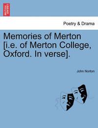 Memories of Merton [I.E. of Merton College, Oxford. in Verse]. by John Norton