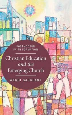 Christian Education and the Emerging Church by Wendi Sargeant