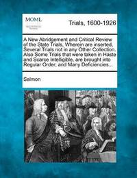 A New Abridgement and Critical Review of the State Trials, Wherein Are Inserted, Several Trials Not in Any Other Collection. Also Some Trials That Were Taken in Haste and Scarce Intelligible, Are Brought Into Regular Order; And Many Deficiencies... by Salmon