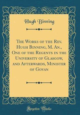 The Works of the REV. Hugh Binning, M. An., One of the Regents in the University of Glasgow, and Afterwards, Minister of Govan (Classic Reprint) by Hugh Binning