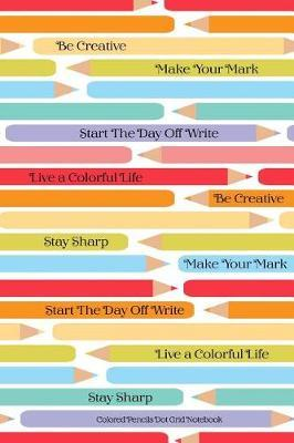 Colored Pencils Dot Grid Notebook Be Creative Make Your Mark Start The Day Off Write Live A Colorful LIfe Stay Sharp by Skylemar Stationery & Design Co