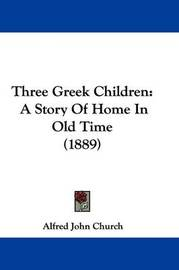 Three Greek Children: A Story of Home in Old Time (1889) by Alfred John Church
