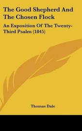 The Good Shepherd And The Chosen Flock: An Exposition Of The Twenty-Third Psalm (1845) by Thomas Dale image