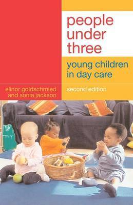 People Under Three: Young Children in Day Care by Elinor Goldschmied