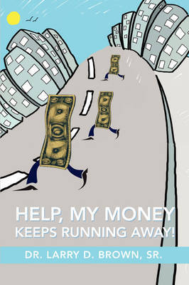 Help, My Money Keeps Running Away! by Larry D. Brown
