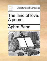 The Land of Love. a Poem. by Aphra Behn