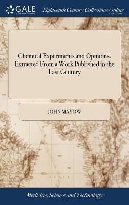 Chemical Experiments and Opinions. Extracted from a Work Published in the Last Century by John Mayow