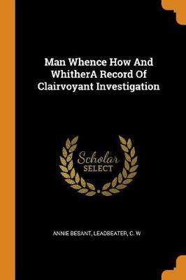 Man Whence How and Whithera Record of Clairvoyant Investigation by Annie Besant