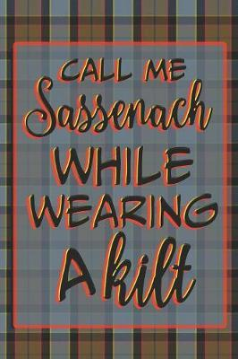 Call Me Sassenach While Wearing A Kilt by Quillybee Publications