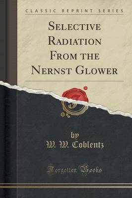 Selective Radiation from the Nernst Glower (Classic Reprint) by W W Coblentz
