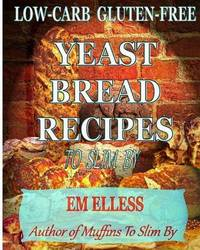 Low-Carb Gluten-Free Yeast Bread Recipes to Slim by by Em Elless